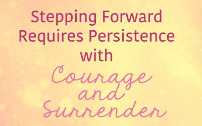 Stepping Forward Requires Persistence with Courage and Surrender