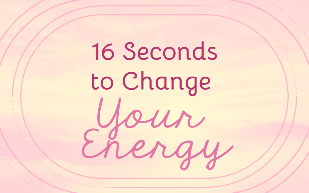16 Seconds to Change Your Energy