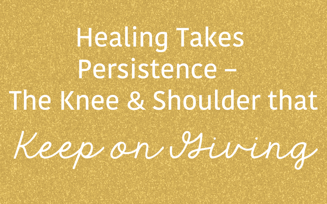 Healing Takes Persistence – The Knee & Shoulder that Keep on Giving