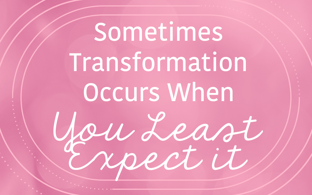 Sometimes Transformation Occurs When You Least Expect It