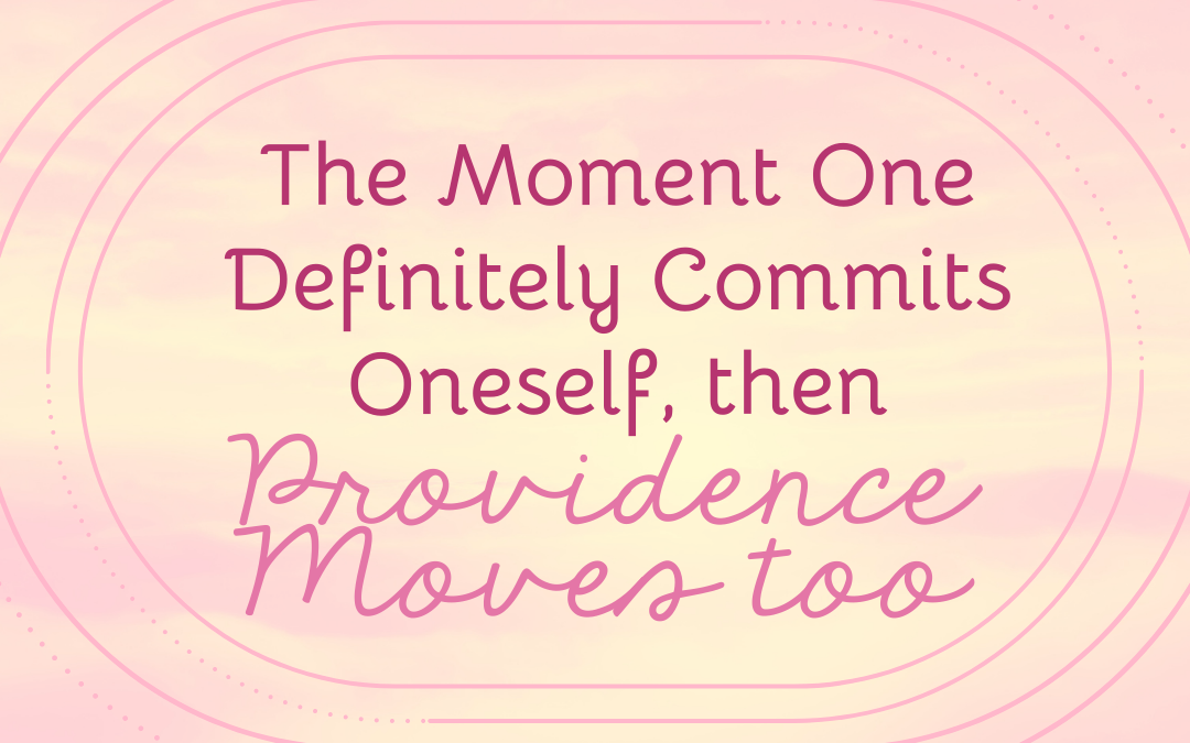 The Moment One Definitely Commits Oneself, then Providence Moves Too